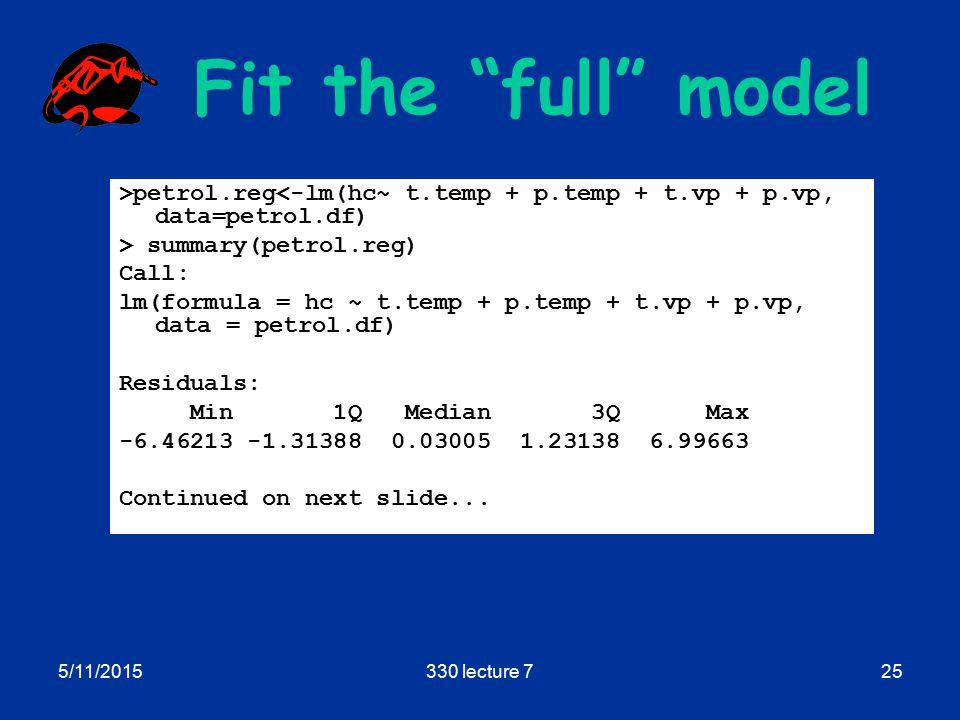 5/11/2015330 lecture 725 Fit the full model >petrol.reg<-lm(hc~ t.temp + p.temp + t.vp + p.vp, data=petrol.df) > summary(petrol.reg) Call: lm(formula = hc ~ t.temp + p.temp + t.vp + p.vp, data = petrol.df) Residuals: Min 1Q Median 3Q Max -6.46213 -1.31388 0.03005 1.23138 6.99663 Continued on next slide...