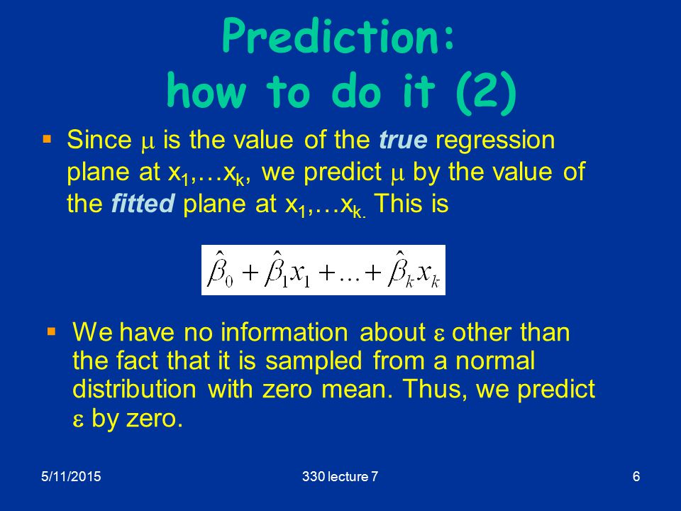 5/11/2015330 lecture 76 Prediction: how to do it (2)  Since  is the value of the true regression plane at x 1,…x k, we predict  by the value of the fitted plane at x 1,…x k.