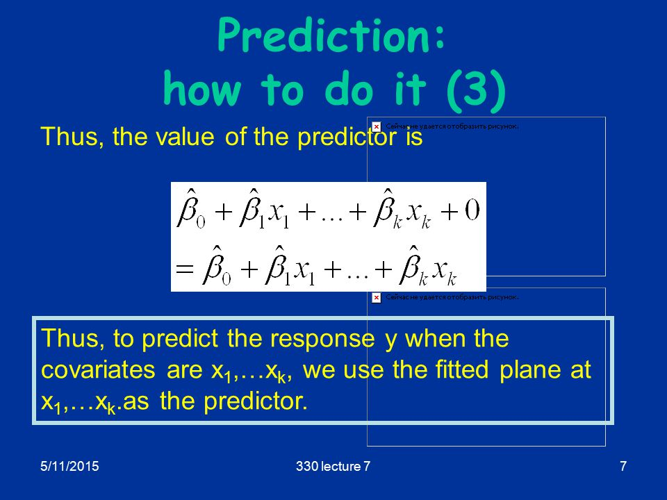 5/11/2015330 lecture 77 Prediction: how to do it (3) Thus, the value of the predictor is Thus, to predict the response y when the covariates are x 1,…x k, we use the fitted plane at x 1,…x k.as the predictor.