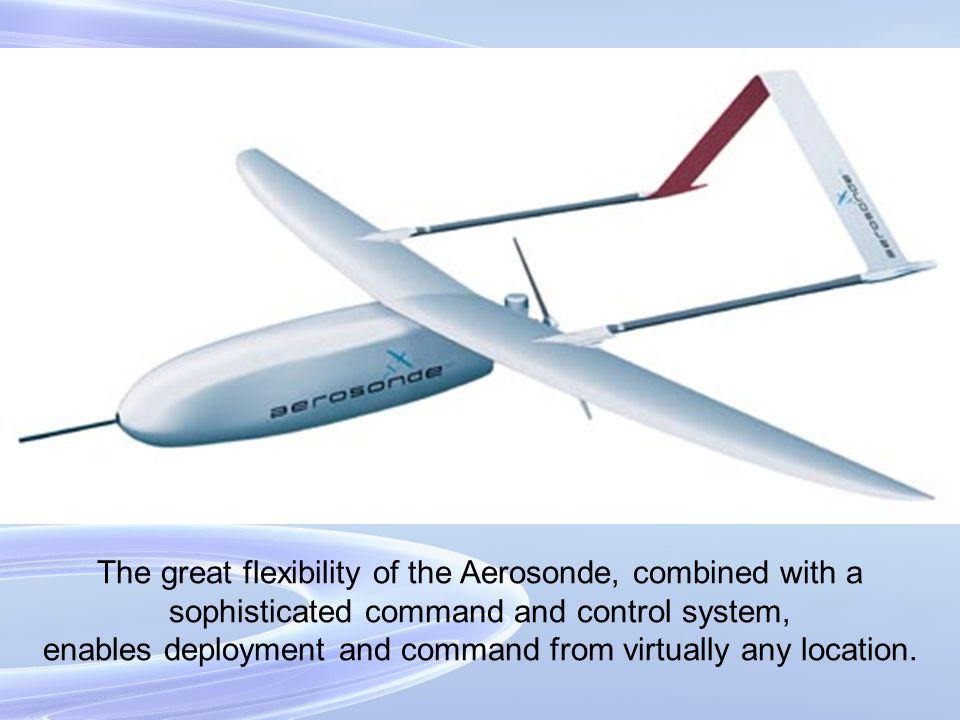 The great flexibility of the Aerosonde, combined with a sophisticated command and control system, enables deployment and command from virtually any lo