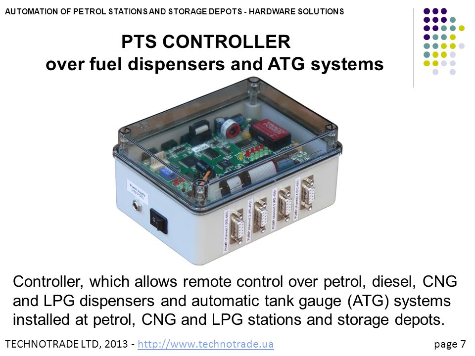 AUTOMATION OF PETROL STATIONS AND STORAGE DEPOTS - HARDWARE SOLUTIONS PTS CONTROLLER over fuel dispensers and ATG systems Support of more than 40 communication protocols of fuel dispensers Support of 10 communication protocols of ATG systems Simultaneous control over up to 4 different types of fuel dispensers simultaneously Simultaneous control over up to 16 fuel dispensers Simultaneous control over up to 16 ATG probes Operative adding of new communication protocols Logging of operation and diagnostics Remote firmware updates TECHNOTRADE LTD, 2013 - http://www.technotrade.ua page 8http://www.technotrade.ua