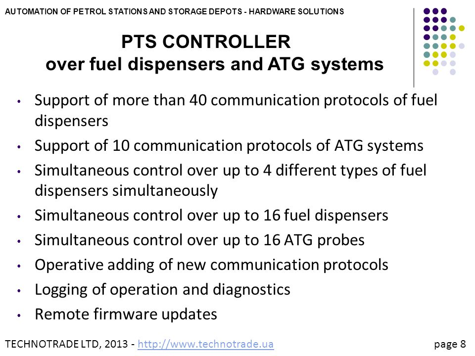AUTOMATION OF PETROL STATIONS AND STORAGE DEPOTS - HARDWARE SOLUTIONS PTS CONTROLLER over fuel dispensers and ATG systems TECHNOTRADE LTD, 2013 - http://www.technotrade.ua page 9http://www.technotrade.ua