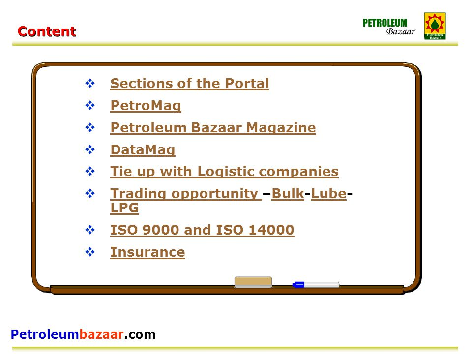 Petroleumbazaar.com Content  Sections of the Portal Sections of the Portal  PetroMag PetroMag  Petroleum Bazaar Magazine Petroleum Bazaar Magazine  DataMag DataMag  Tie up with Logistic companies Tie up with Logistic companies  Trading opportunity –Bulk-Lube- LPG Trading opportunity BulkLube LPG  ISO 9000 and ISO 14000 ISO 9000 and ISO 14000  Insurance Insurance