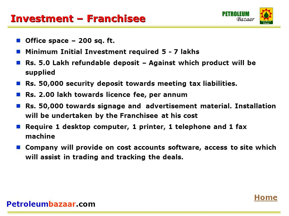 Petroleumbazaar.com Investment – Franchisee Office space – 200 sq. ft. Minimum Initial Investment required 5 - 7 lakhs Rs. 5.0 Lakh refundable deposit
