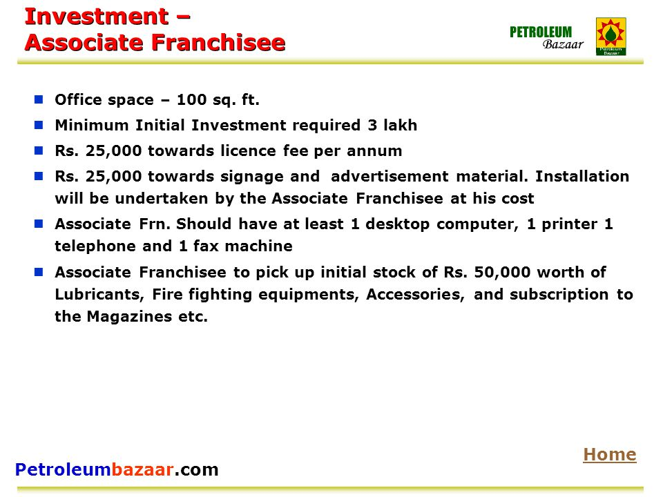 Petroleumbazaar.com Investment – Associate Franchisee Office space – 100 sq. ft. Minimum Initial Investment required 3 lakh Rs. 25,000 towards licence