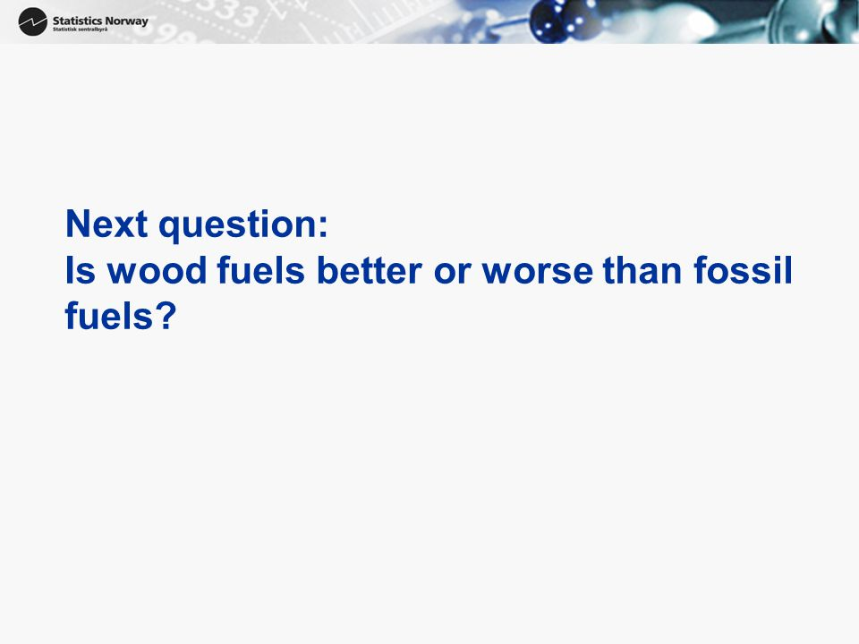 Next question: Is wood fuels better or worse than fossil fuels?