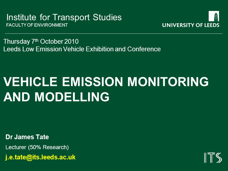 Institute for Transport Studies FACULTY OF ENVIRONMENT Thursday 7 th October 2010 Leeds Low Emission Vehicle Exhibition and Conference VEHICLE EMISSION MONITORING AND MODELLING Dr James Tate Lecturer (50% Research) j.e.tate@its.leeds.ac.uk