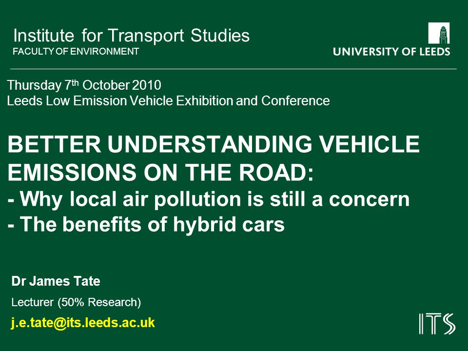 Institute for Transport Studies FACULTY OF ENVIRONMENT Thursday 7 th October 2010 Leeds Low Emission Vehicle Exhibition and Conference BETTER UNDERSTANDING VEHICLE EMISSIONS ON THE ROAD: - Why local air pollution is still a concern - The benefits of hybrid cars Dr James Tate Lecturer (50% Research) j.e.tate@its.leeds.ac.uk