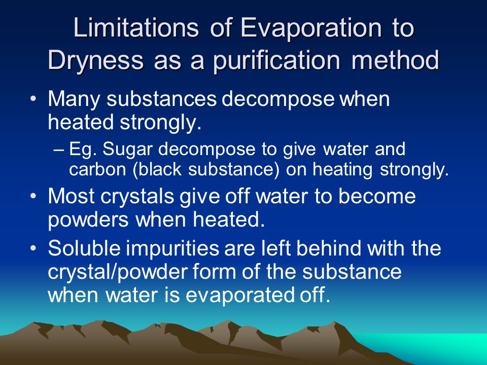 Limitations of Evaporation to Dryness as a purification method Many substances decompose when heated strongly.