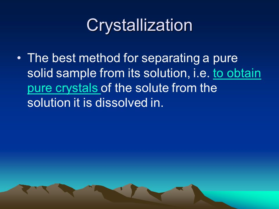 Crystallization The best method for separating a pure solid sample from its solution, i.e. to obtain pure crystals of the solute from the solution it