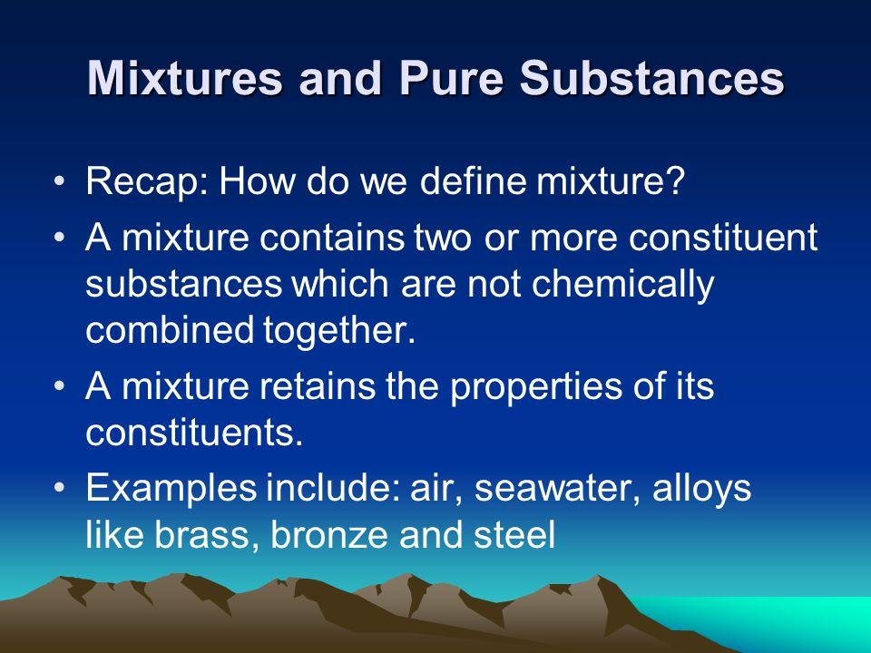Mixtures and Pure Substances Recap: How do we define mixture.