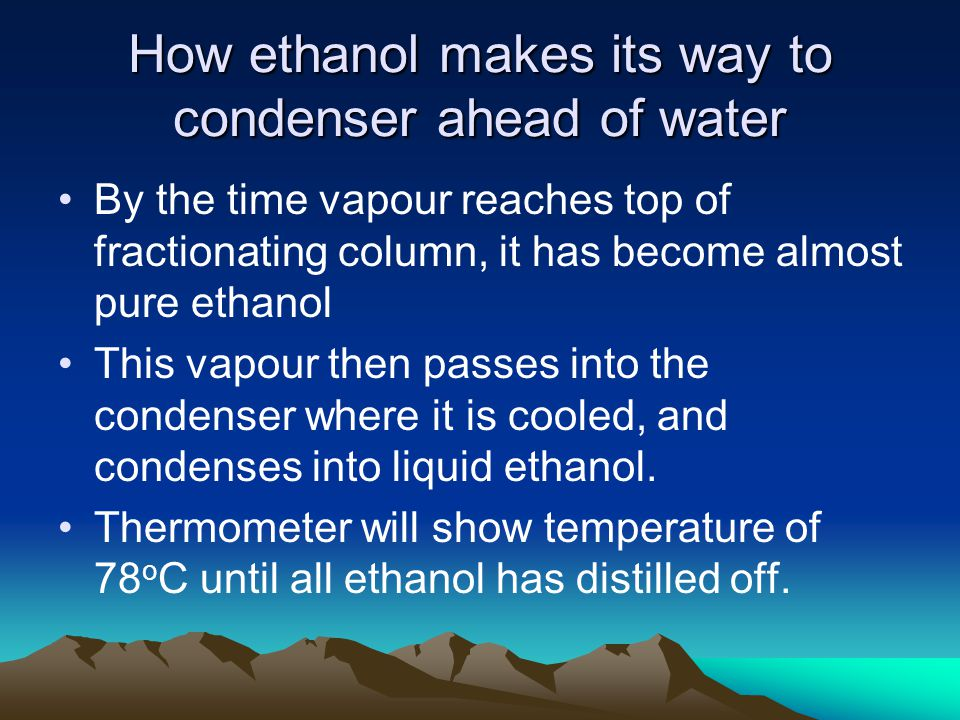 How ethanol makes its way to condenser ahead of water By the time vapour reaches top of fractionating column, it has become almost pure ethanol This v