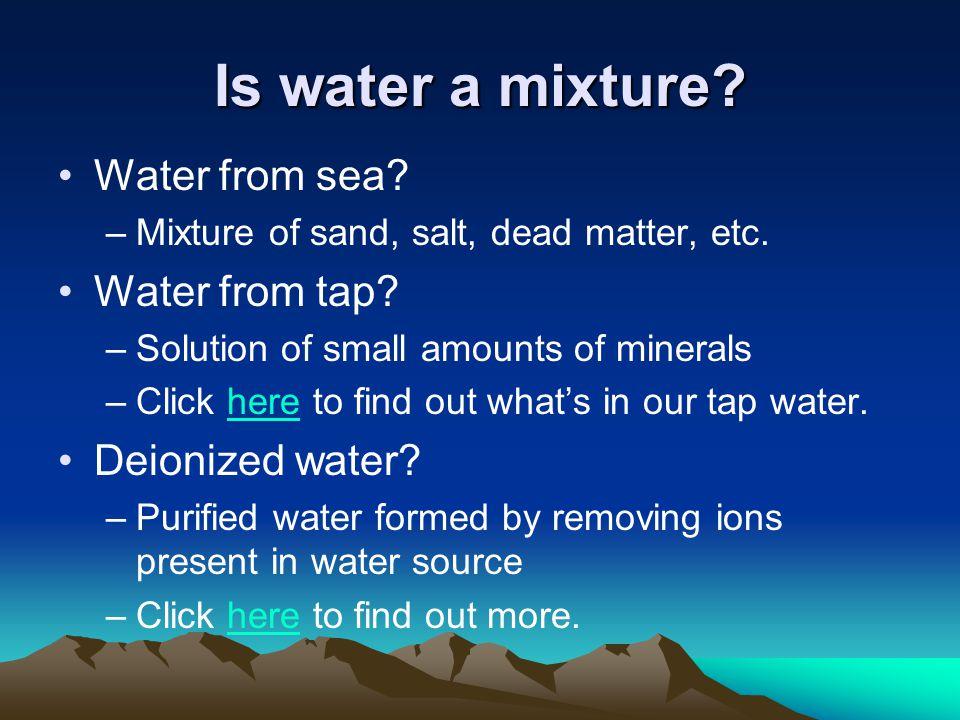 Is water a mixture. Water from sea. –Mixture of sand, salt, dead matter, etc.