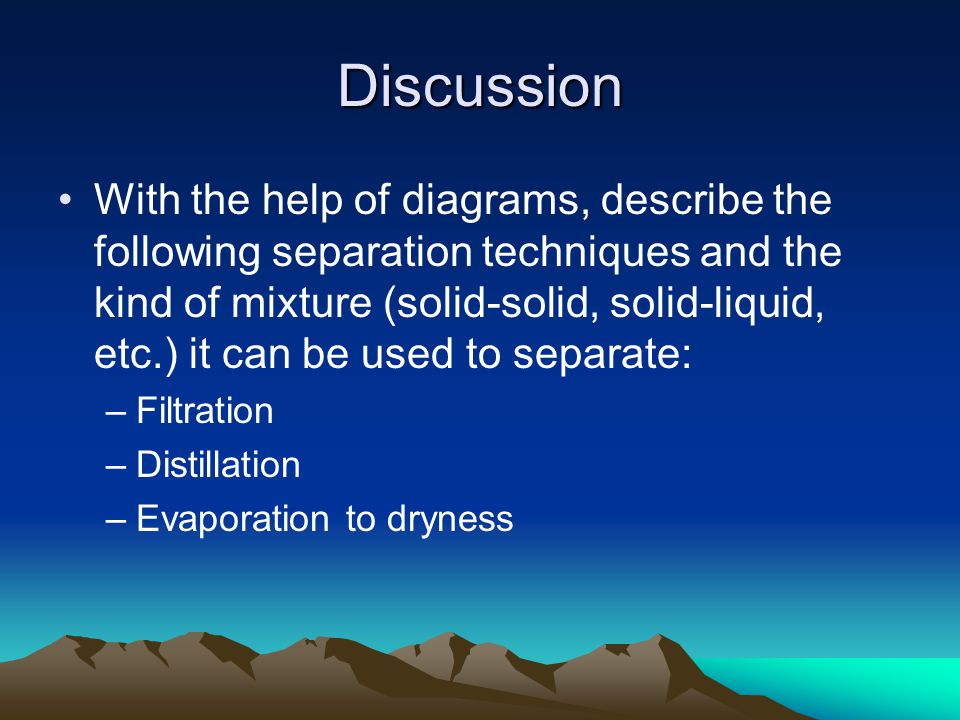 Discussion With the help of diagrams, describe the following separation techniques and the kind of mixture (solid-solid, solid-liquid, etc.) it can be used to separate: –Filtration –Distillation –Evaporation to dryness