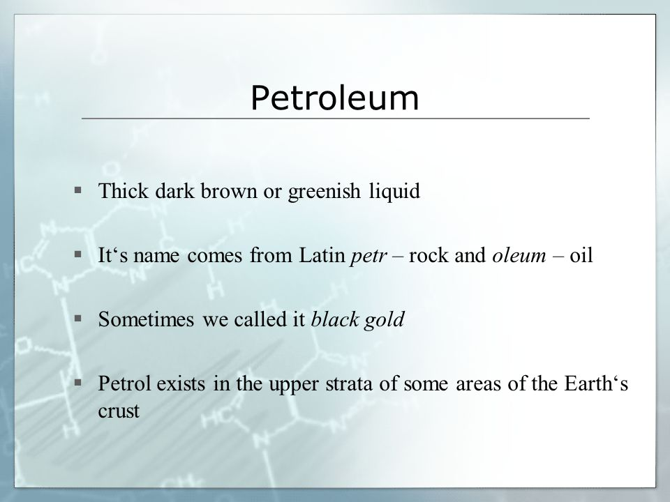 Petroleum  Thick dark brown or greenish liquid  It's name comes from Latin petr – rock and oleum – oil  Sometimes we called it black gold  Petrol exists in the upper strata of some areas of the Earth's crust