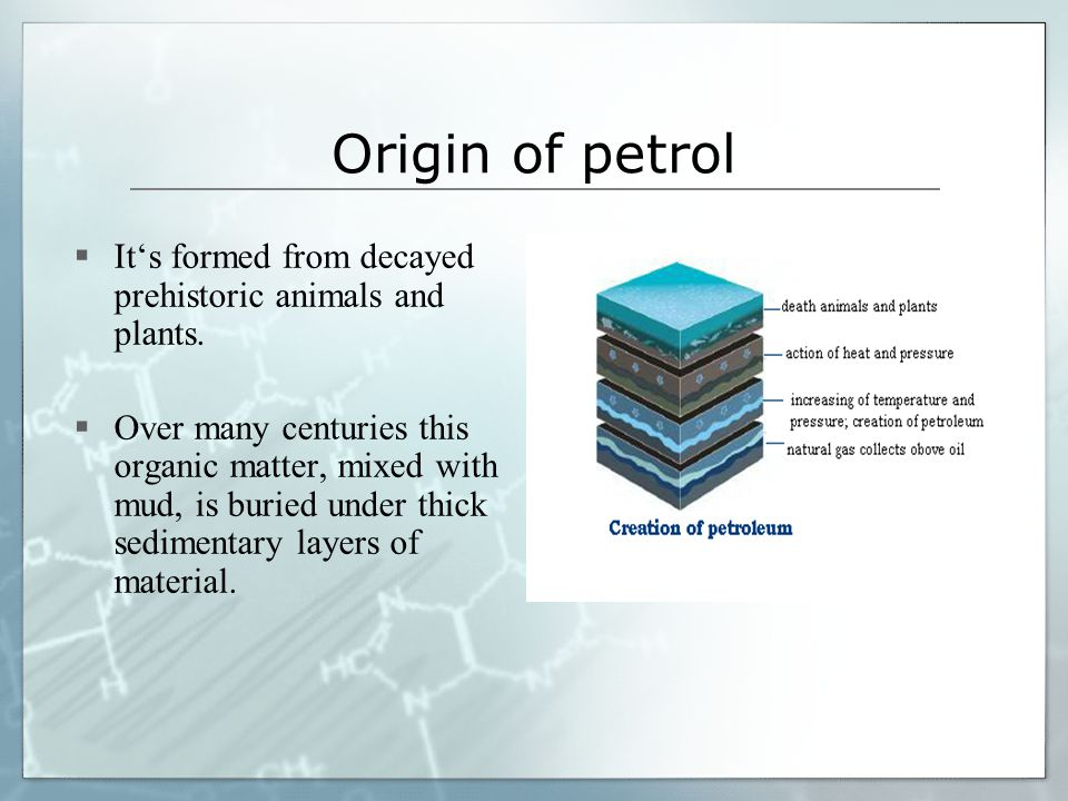 Origin of petrol  It's formed from decayed prehistoric animals and plants.