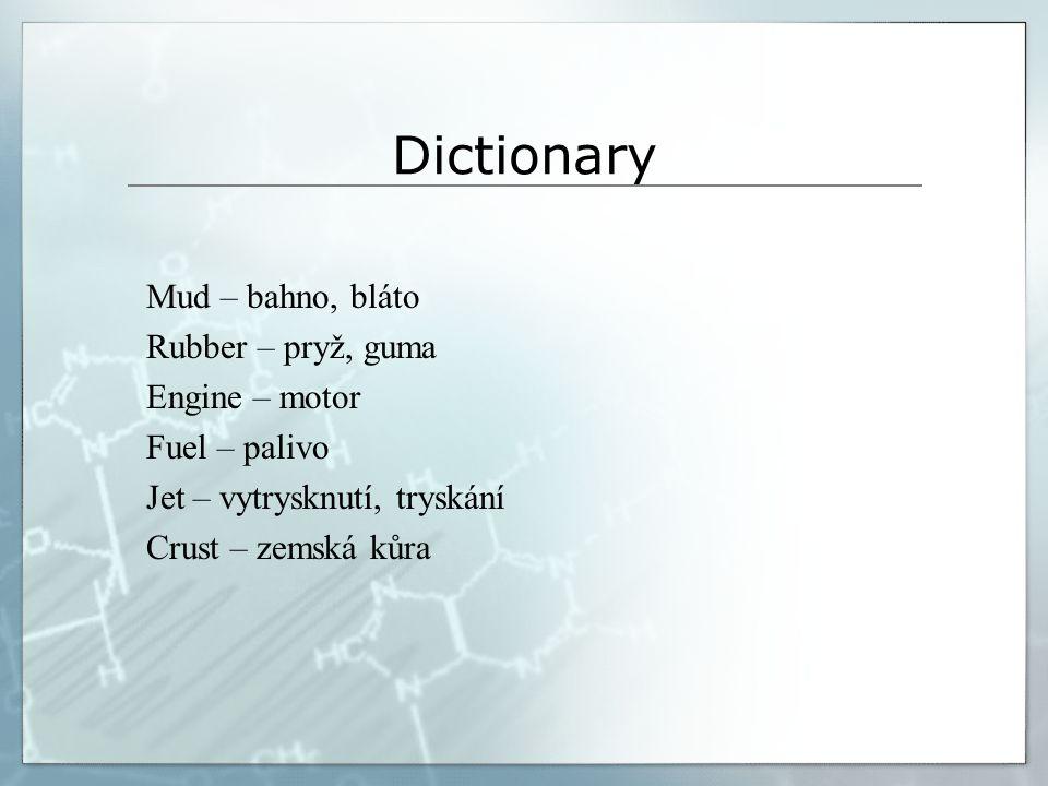 Dictionary Mud – bahno, bláto Rubber – pryž, guma Engine – motor Fuel – palivo Jet – vytrysknutí, tryskání Crust – zemská kůra