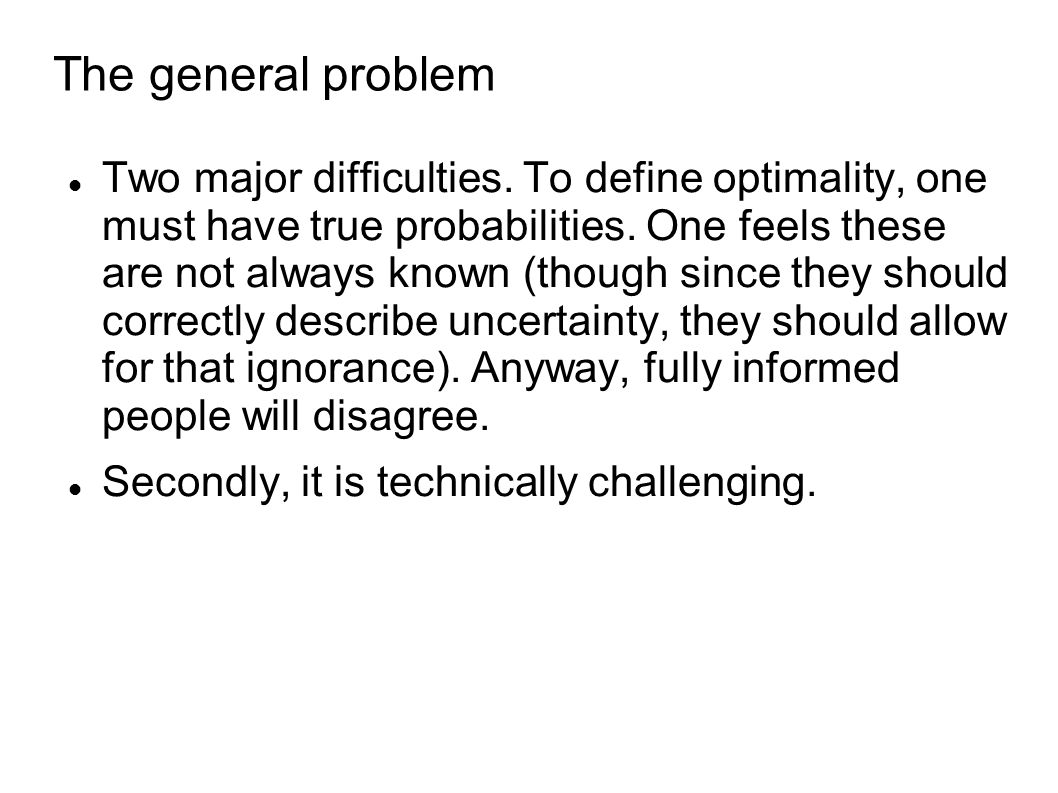 The general problem Two major difficulties. To define optimality, one must have true probabilities.