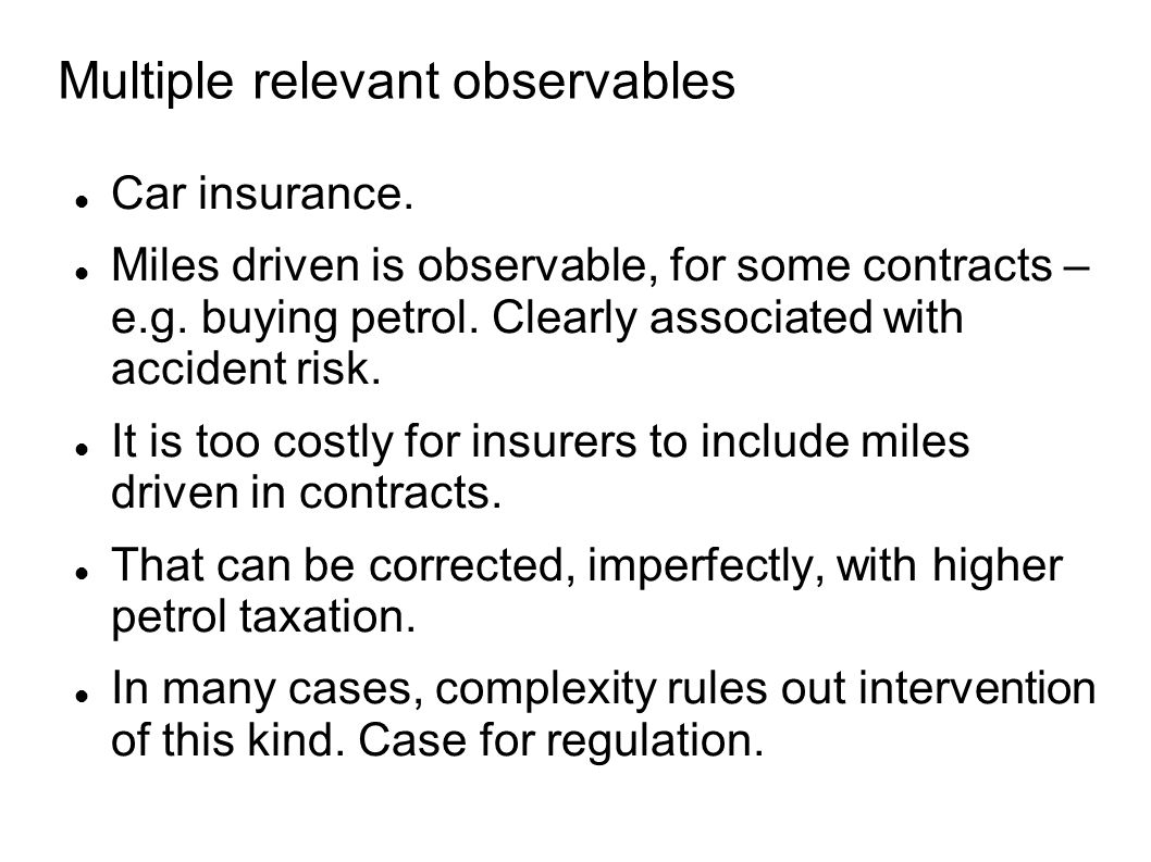 Multiple relevant observables Car insurance. Miles driven is observable, for some contracts – e.g.