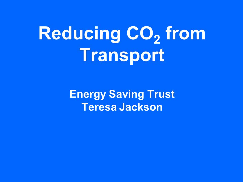 Reducing CO 2 from Transport Energy Saving Trust Teresa Jackson
