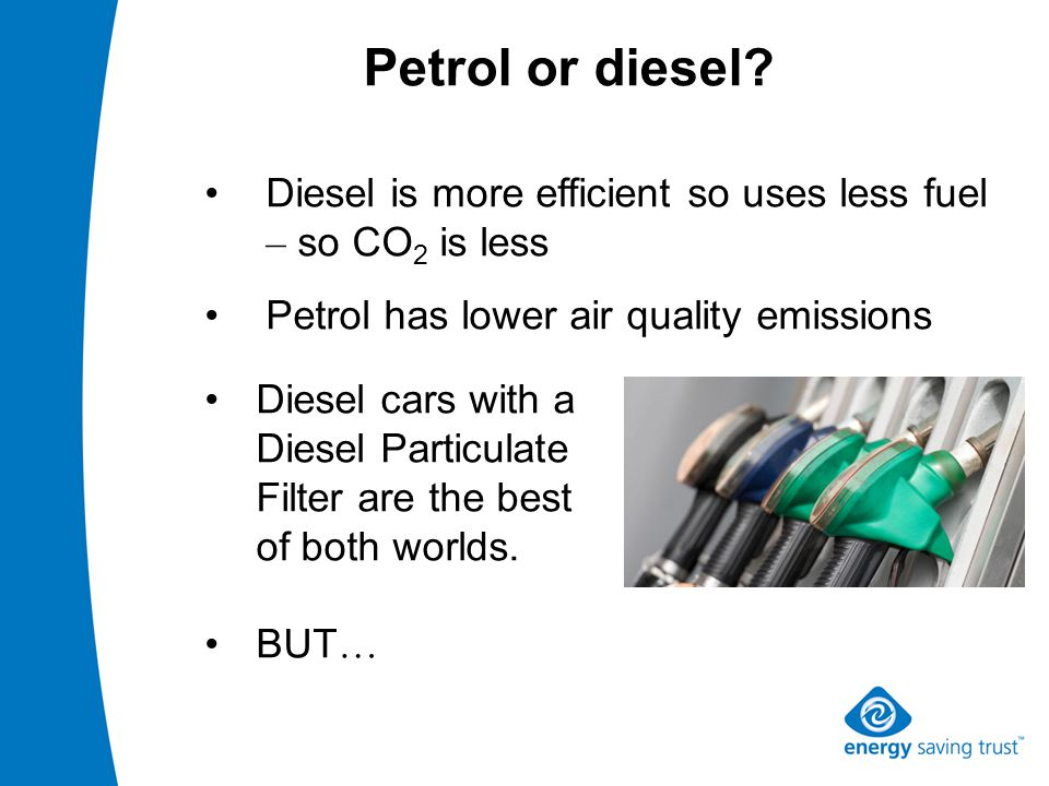 Petrol or diesel? Diesel is more efficient so uses less fuel – so CO 2 is less Petrol has lower air quality emissions Diesel cars with a Diesel Partic