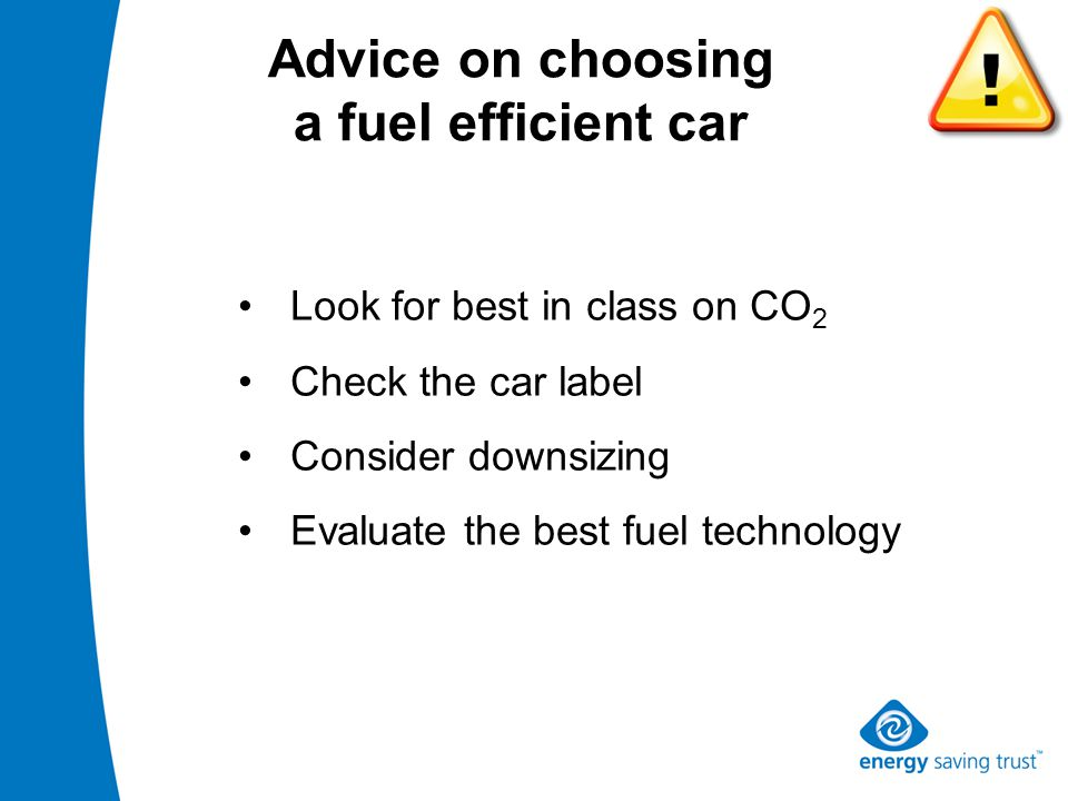 Look for best in class on CO 2 Check the car label Consider downsizing Evaluate the best fuel technology Advice on choosing a fuel efficient car