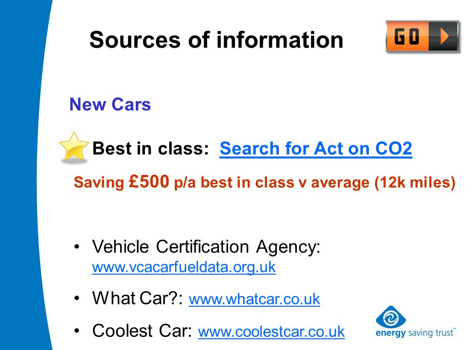 Best in class: Search for Act on CO2 Saving £500 p/a best in class v average (12k miles) Vehicle Certification Agency: www.vcacarfueldata.org.uk What Car : www.whatcar.co.uk Coolest Car: www.coolestcar.co.uk Sources of information New Cars