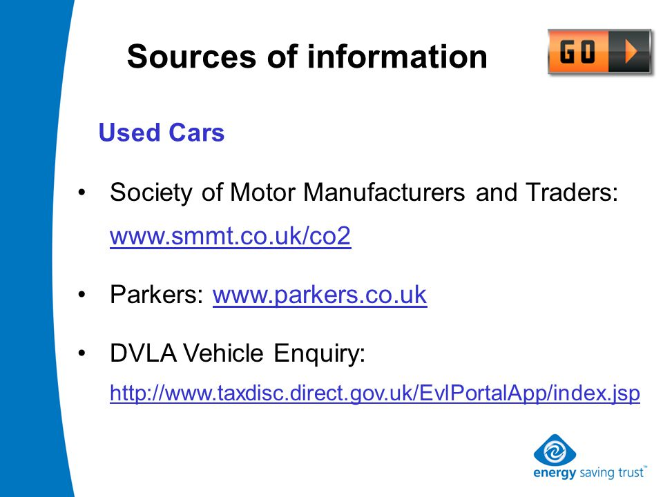 Sources of information Society of Motor Manufacturers and Traders: www.smmt.co.uk/co2 Parkers: www.parkers.co.uk DVLA Vehicle Enquiry: http://www.taxdisc.direct.gov.uk/EvlPortalApp/index.jsp Used Cars