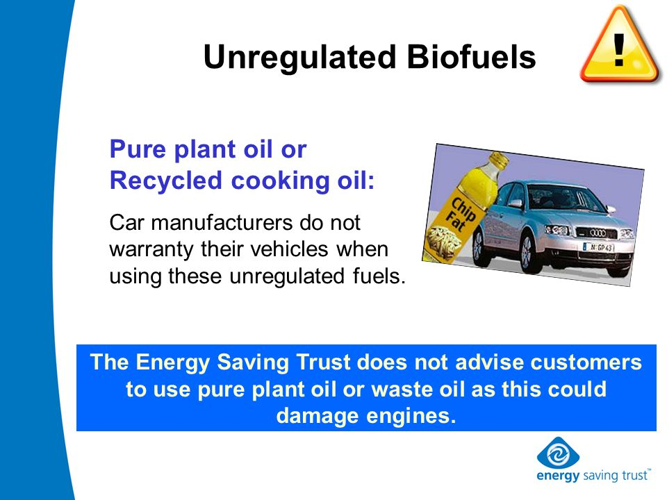 Unregulated Biofuels Pure plant oil or Recycled cooking oil: Car manufacturers do not warranty their vehicles when using these unregulated fuels.