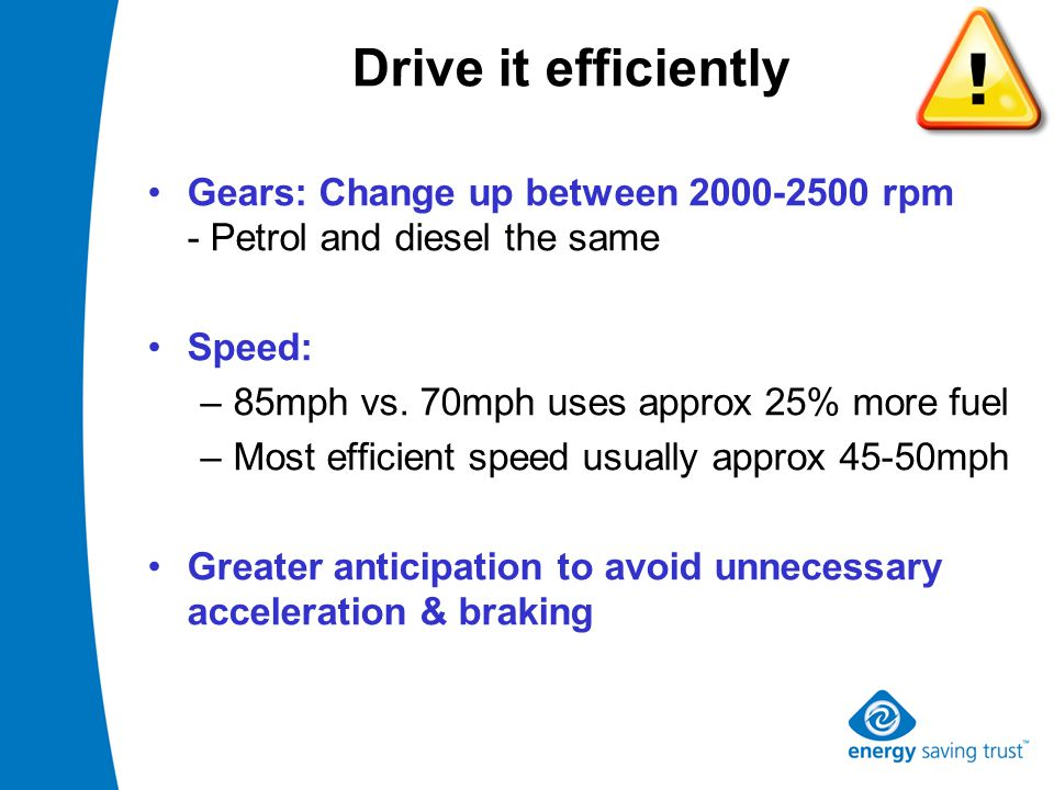 Drive it efficiently Gears: Change up between 2000-2500 rpm - Petrol and diesel the same Speed: –85mph vs.