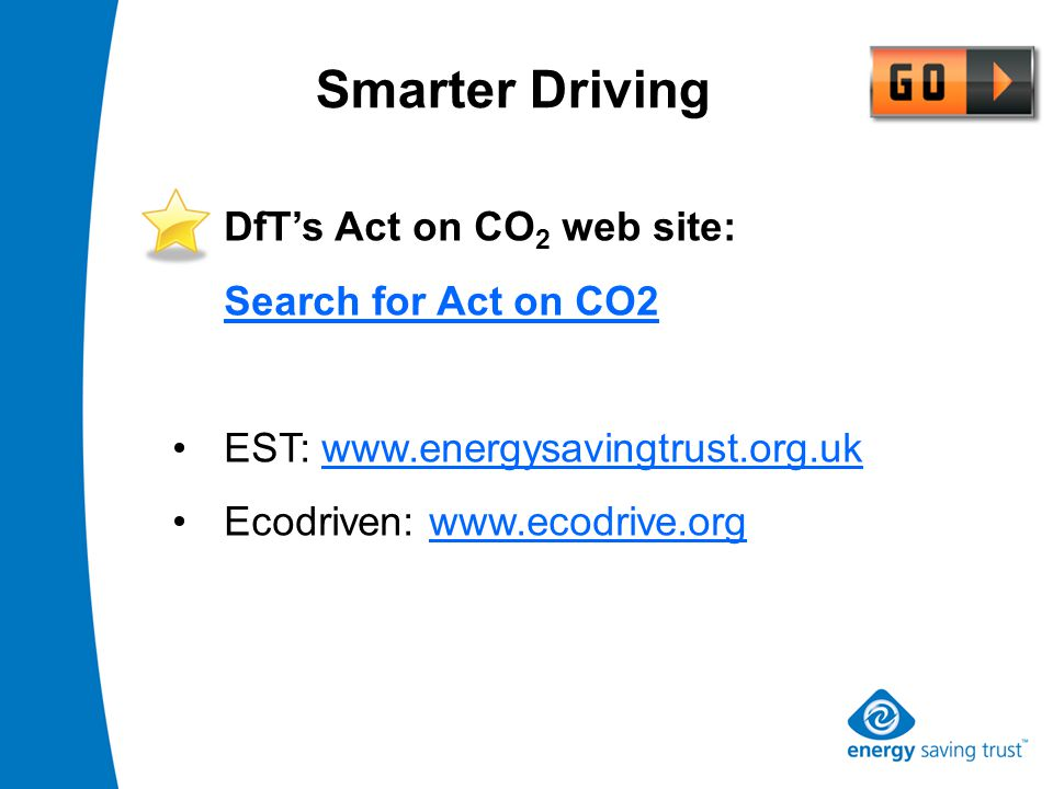 DfT's Act on CO 2 web site: Search for Act on CO2 EST: www.energysavingtrust.org.uk Ecodriven: www.ecodrive.org Smarter Driving