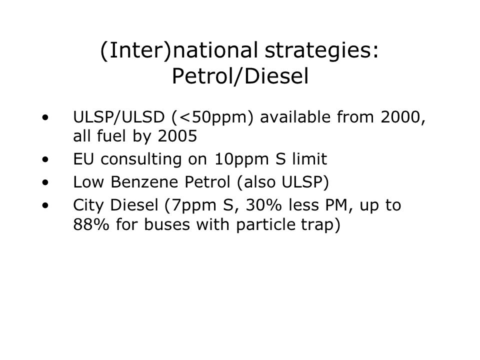 (Inter)national strategies: Petrol/Diesel ULSP/ULSD (<50ppm) available from 2000, all fuel by 2005 EU consulting on 10ppm S limit Low Benzene Petrol (also ULSP) City Diesel (7ppm S, 30% less PM, up to 88% for buses with particle trap)