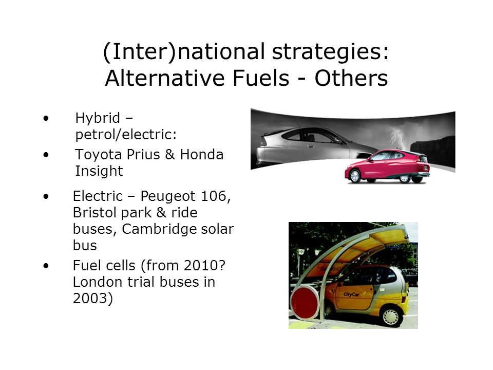 (Inter)national strategies: Alternative Fuels - Others Hybrid – petrol/electric: Toyota Prius & Honda Insight Electric – Peugeot 106, Bristol park & ride buses, Cambridge solar bus Fuel cells (from 2010.