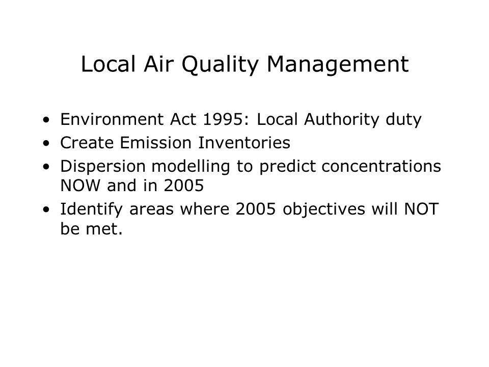 Local Air Quality Management Environment Act 1995: Local Authority duty Create Emission Inventories Dispersion modelling to predict concentrations NOW and in 2005 Identify areas where 2005 objectives will NOT be met.