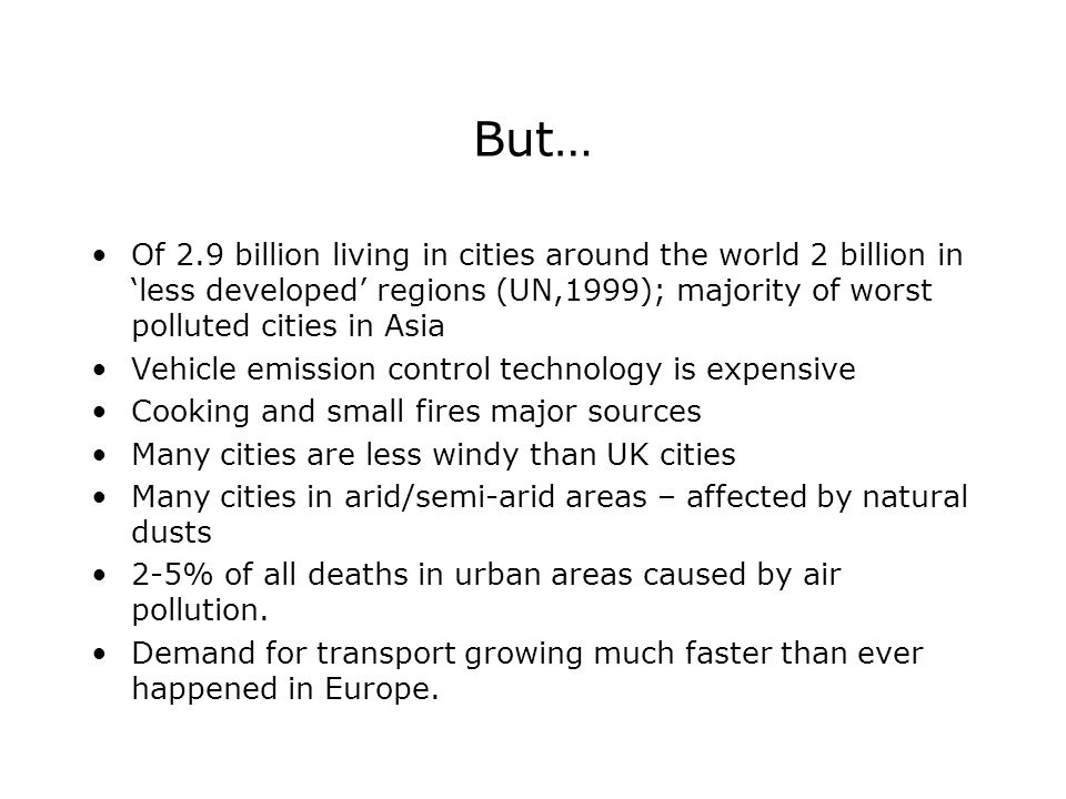But… Of 2.9 billion living in cities around the world 2 billion in 'less developed' regions (UN,1999); majority of worst polluted cities in Asia Vehicle emission control technology is expensive Cooking and small fires major sources Many cities are less windy than UK cities Many cities in arid/semi-arid areas – affected by natural dusts 2-5% of all deaths in urban areas caused by air pollution.