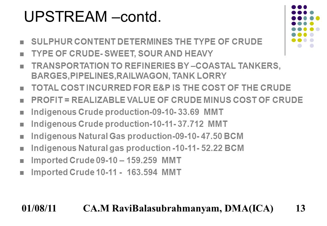 01/08/1113 SULPHUR CONTENT DETERMINES THE TYPE OF CRUDE TYPE OF CRUDE- SWEET, SOUR AND HEAVY TRANSPORTATION TO REFINERIES BY –COASTAL TANKERS, BARGES,PIPELINES,RAILWAGON, TANK LORRY TOTAL COST INCURRED FOR E&P IS THE COST OF THE CRUDE PROFIT = REALIZABLE VALUE OF CRUDE MINUS COST OF CRUDE Indigenous Crude production-09-10- 33.69 MMT Indigenous Crude production-10-11- 37.712 MMT Indigenous Natural Gas production-09-10- 47.50 BCM Indigenous Natural gas production -10-11- 52.22 BCM Imported Crude 09-10 – 159.259 MMT Imported Crude 10-11 - 163.594 MMT UPSTREAM –contd.