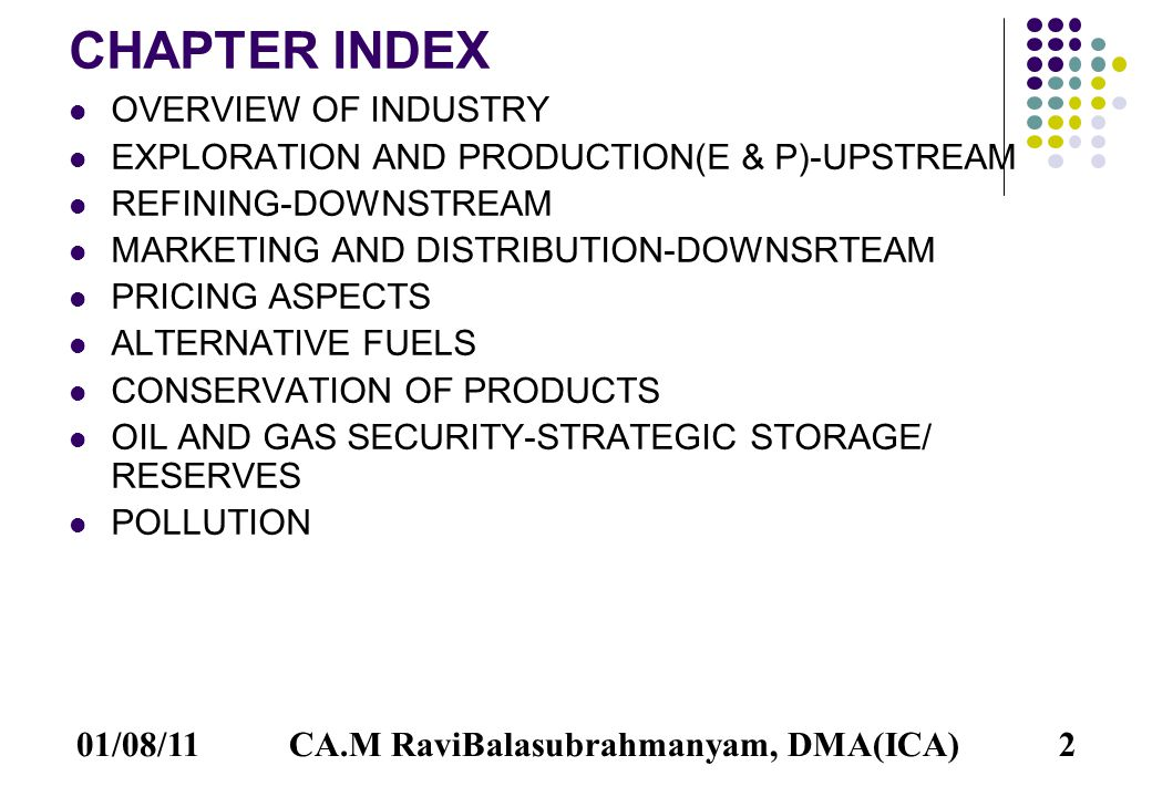 01/08/112 CHAPTER INDEX OVERVIEW OF INDUSTRY EXPLORATION AND PRODUCTION(E & P)-UPSTREAM REFINING-DOWNSTREAM MARKETING AND DISTRIBUTION-DOWNSRTEAM PRICING ASPECTS ALTERNATIVE FUELS CONSERVATION OF PRODUCTS OIL AND GAS SECURITY-STRATEGIC STORAGE/ RESERVES POLLUTION CA.M RaviBalasubrahmanyam, DMA(ICA)