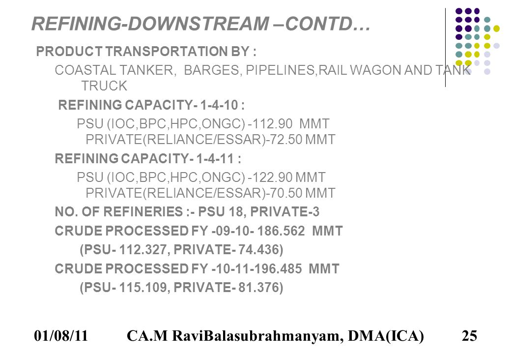 01/08/1125 REFINING-DOWNSTREAM –CONTD… PRODUCT TRANSPORTATION BY : COASTAL TANKER, BARGES, PIPELINES,RAIL WAGON AND TANK TRUCK REFINING CAPACITY- 1-4-10 : PSU (IOC,BPC,HPC,ONGC) -112.90 MMT PRIVATE(RELIANCE/ESSAR)-72.50 MMT REFINING CAPACITY- 1-4-11 : PSU (IOC,BPC,HPC,ONGC) -122.90 MMT PRIVATE(RELIANCE/ESSAR)-70.50 MMT NO.