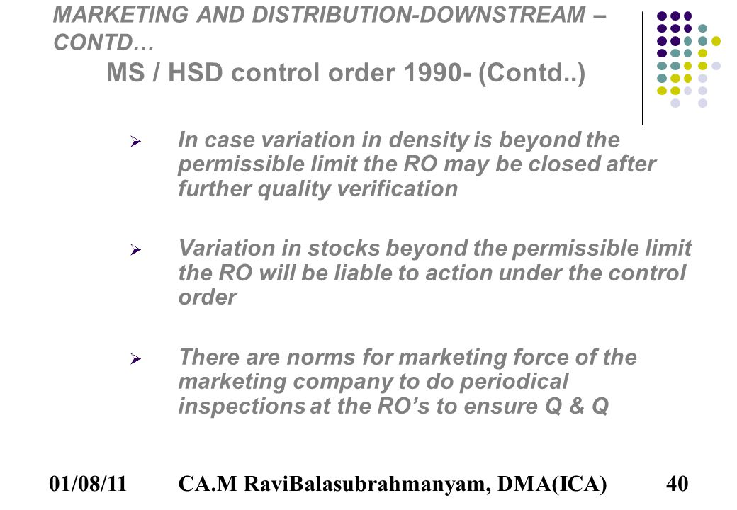 01/08/1140 MARKETING AND DISTRIBUTION-DOWNSTREAM – CONTD… MS / HSD control order 1990- (Contd..) IIn case variation in density is beyond the permissible limit the RO may be closed after further quality verification VVariation in stocks beyond the permissible limit the RO will be liable to action under the control order TThere are norms for marketing force of the marketing company to do periodical inspections at the RO's to ensure Q & Q CA.M RaviBalasubrahmanyam, DMA(ICA)