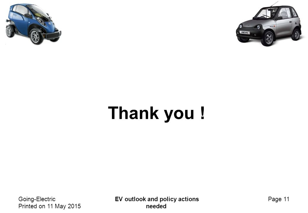 Going-Electric Printed on 11 May 2015 EV outlook and policy actions needed Page 11 Thank you !