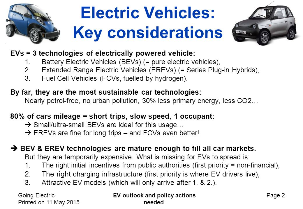 Going-Electric Printed on 11 May 2015 EV outlook and policy actions needed Page 2 Electric Vehicles: Key considerations EVs = 3 technologies of electrically powered vehicle: 1.Battery Electric Vehicles (BEVs) (= pure electric vehicles), 2.Extended Range Electric Vehicles (EREVs) (= Series Plug-in Hybrids), 3.Fuel Cell Vehicles (FCVs, fuelled by hydrogen).
