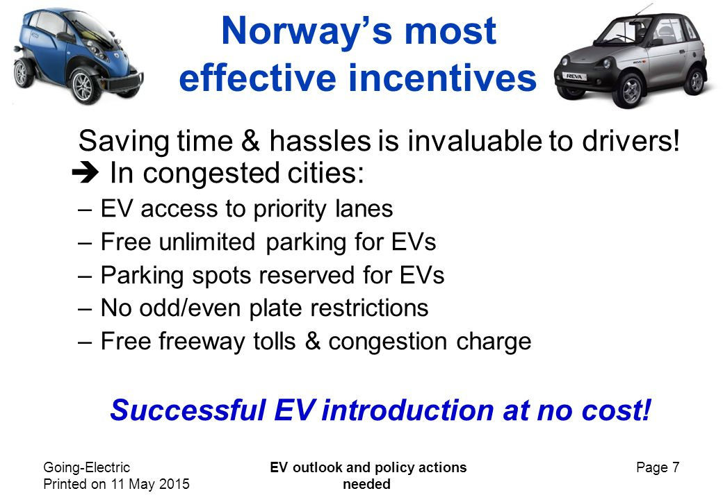 Going-Electric Printed on 11 May 2015 EV outlook and policy actions needed Page 7 Norway's most effective incentives Saving time & hassles is invaluable to drivers.