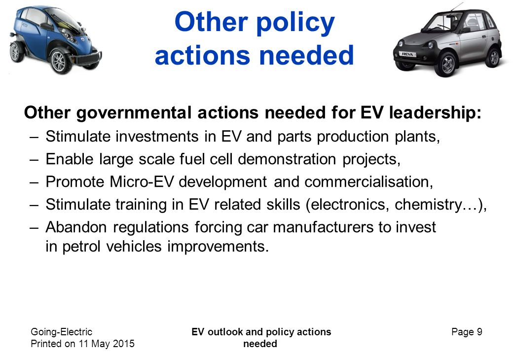Going-Electric Printed on 11 May 2015 EV outlook and policy actions needed Page 9 Other policy actions needed Other governmental actions needed for EV leadership: –Stimulate investments in EV and parts production plants, –Enable large scale fuel cell demonstration projects, –Promote Micro-EV development and commercialisation, –Stimulate training in EV related skills (electronics, chemistry…), –Abandon regulations forcing car manufacturers to invest in petrol vehicles improvements.