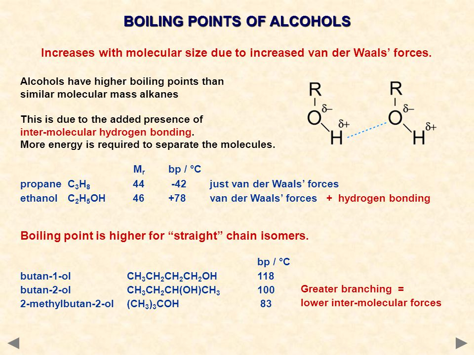 BOILING POINTS OF ALCOHOLS Increases with molecular size due to increased van der Waals' forces. Alcohols have higher boiling points than similar mole
