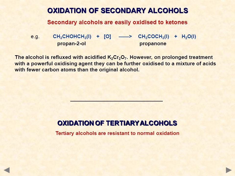 OXIDATION OF SECONDARY ALCOHOLS Secondary alcohols are easily oxidised to ketones e.g. CH 3 CHOHCH 3 (l) + [O] ——> CH 3 COCH 3 (l) + H 2 O(l) propan-2