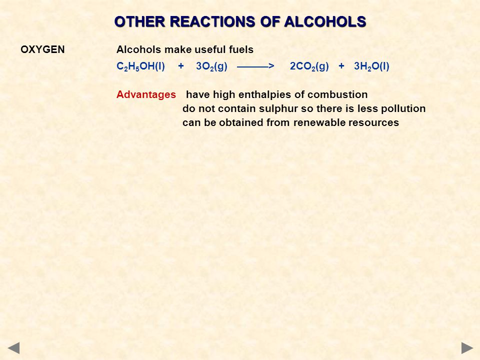 OTHER REACTIONS OF ALCOHOLS OXYGENAlcohols make useful fuels C 2 H 5 OH(l) + 3O 2 (g) ———> 2CO 2 (g) + 3H 2 O(l) Advantages have high enthalpies of co