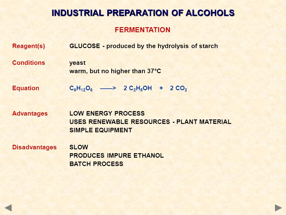 INDUSTRIAL PREPARATION OF ALCOHOLS FERMENTATION Reagent(s)GLUCOSE - produced by the hydrolysis of starch Conditionsyeast warm, but no higher than 37°C