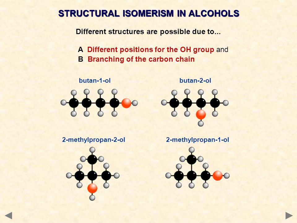 STRUCTURAL ISOMERISM IN ALCOHOLS Different structures are possible due to... A Different positions for the OH group and B Branching of the carbon chai
