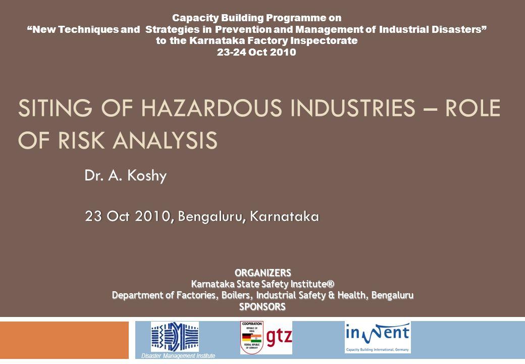 SITING OF HAZARDOUS INDUSTRIES – ROLE OF RISK ANALYSIS 23 Oct 2010, Bengaluru, Karnataka Dr.