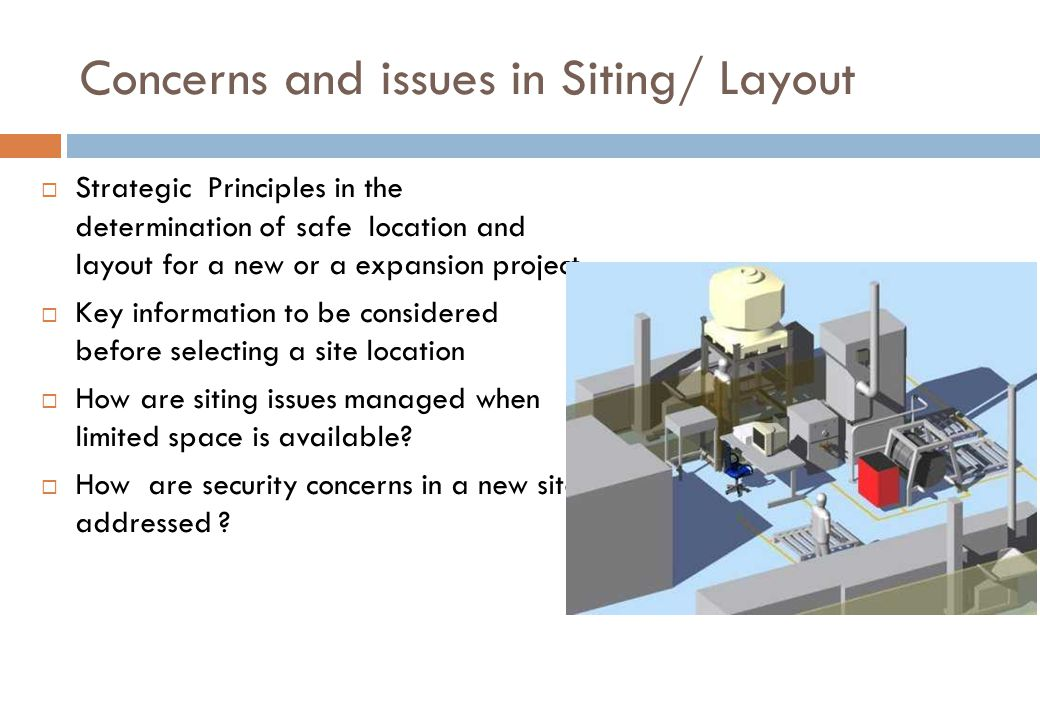 Concerns and issues in Siting/ Layout  Strategic Principles in the determination of safe location and layout for a new or a expansion project  Key information to be considered before selecting a site location  How are siting issues managed when limited space is available.